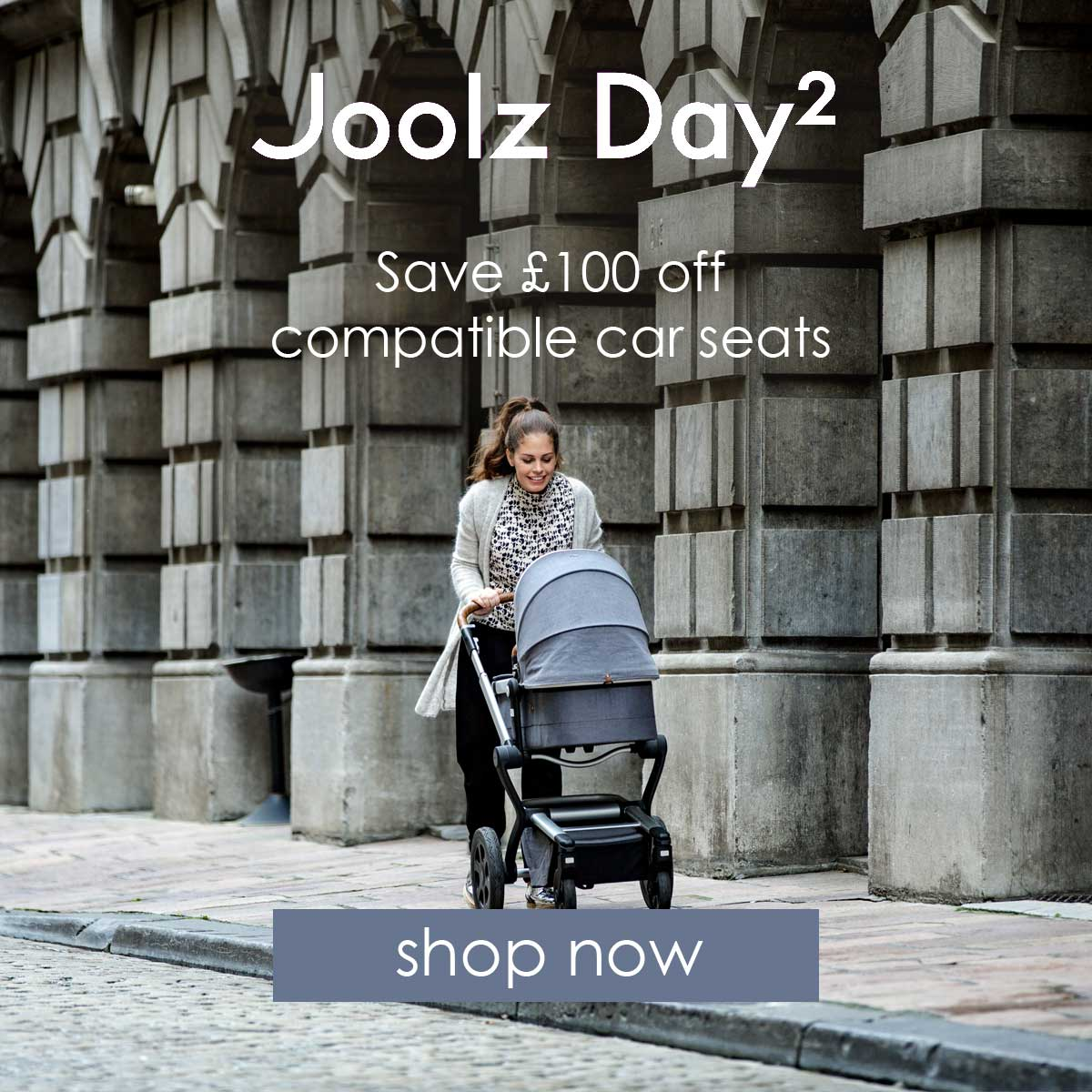 £100 off selected car seats with selected JOOLZ Day prams